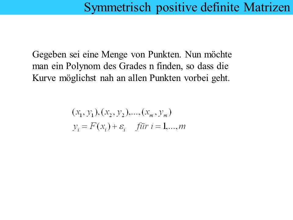 Symmetrisch positive definite Matrizen Gegeben sei eine Menge von Punkten. Nun möchte man ein Polynom des Grades n finden, so dass die Kurve möglichst