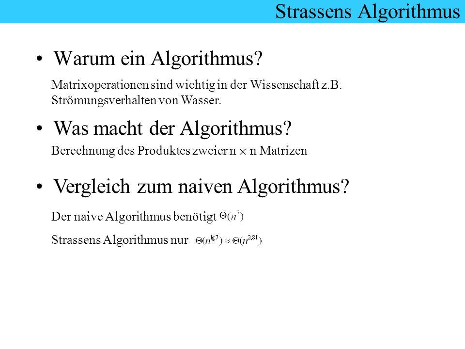 Strassens Algorithmus Warum ein Algorithmus? Matrixoperationen sind wichtig in der Wissenschaft z.B. Strömungsverhalten von Wasser. Was macht der Algo