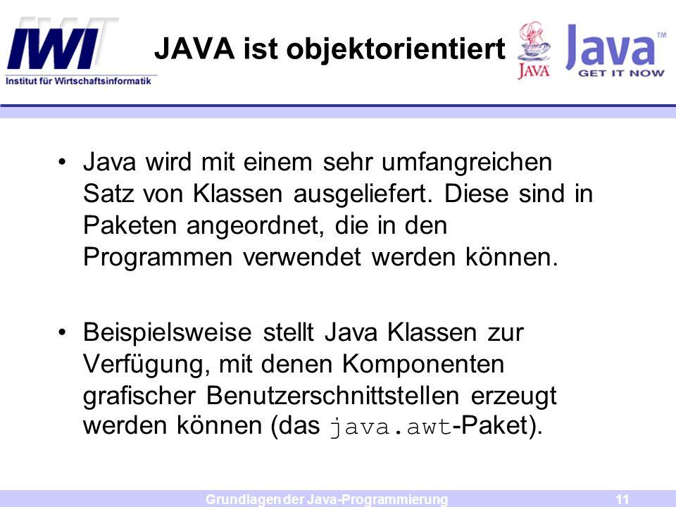 Grundlagen der Java-Programmierung11 JAVA ist objektorientiert Java wird mit einem sehr umfangreichen Satz von Klassen ausgeliefert. Diese sind in Pak