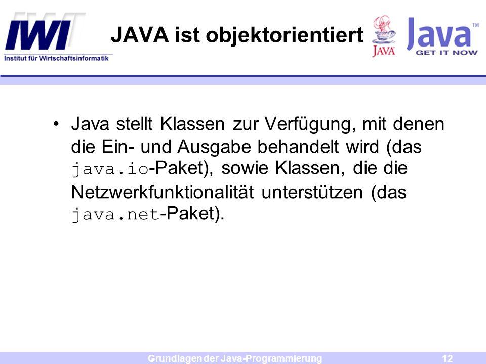 Grundlagen der Java-Programmierung12 JAVA ist objektorientiert Java stellt Klassen zur Verfügung, mit denen die Ein- und Ausgabe behandelt wird (das j