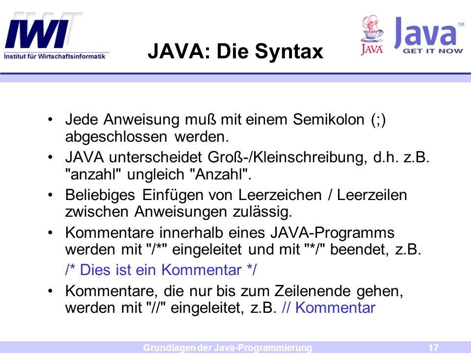 Grundlagen der Java-Programmierung17 JAVA: Die Syntax Jede Anweisung muß mit einem Semikolon (;) abgeschlossen werden. JAVA unterscheidet Groß-/Kleins
