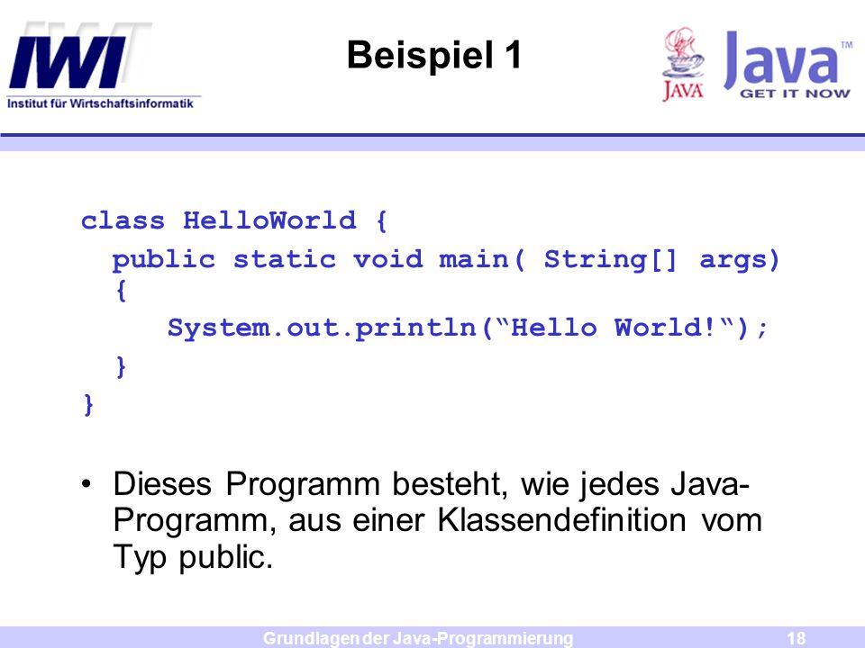 Grundlagen der Java-Programmierung18 Beispiel 1 class HelloWorld { public static void main( String[] args) { System.out.println(Hello World!); } Diese