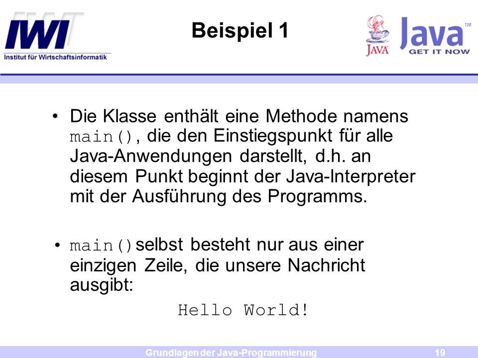 Grundlagen der Java-Programmierung19 Beispiel 1 Die Klasse enthält eine Methode namens main(), die den Einstiegspunkt für alle Java-Anwendungen darste