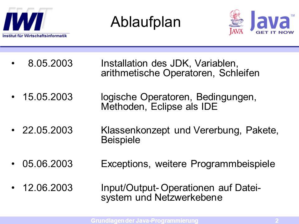 Grundlagen der Java-Programmierung2 Ablaufplan 8.05.2003Installation des JDK, Variablen, arithmetische Operatoren, Schleifen 15.05.2003logische Operat