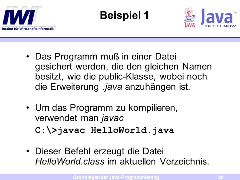 Grundlagen der Java-Programmierung20 Beispiel 1 Das Programm muß in einer Datei gesichert werden, die den gleichen Namen besitzt, wie die public-Klass
