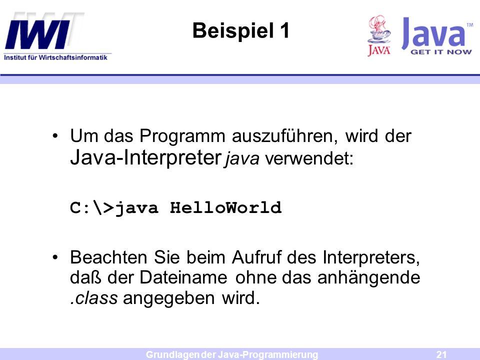 Grundlagen der Java-Programmierung21 Beispiel 1 Um das Programm auszuführen, wird der Java-Interpreter java verwendet: C:\>java HelloWorld Beachten Si