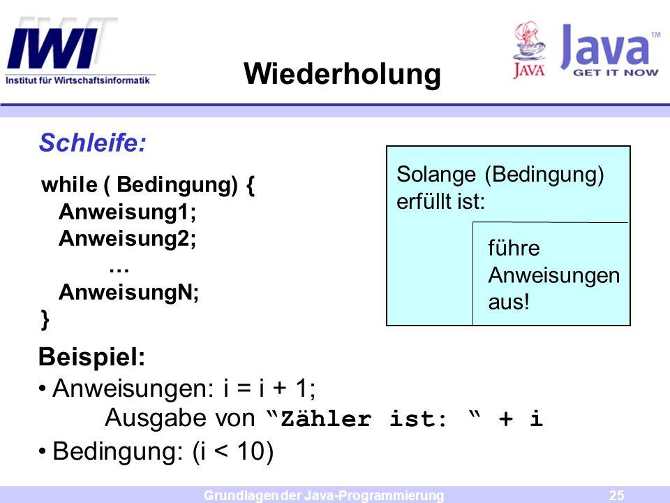 Grundlagen der Java-Programmierung25 Wiederholung Schleife: Solange (Bedingung) erfüllt ist: führe Anweisungen aus! while ( Bedingung) { Anweisung1; A