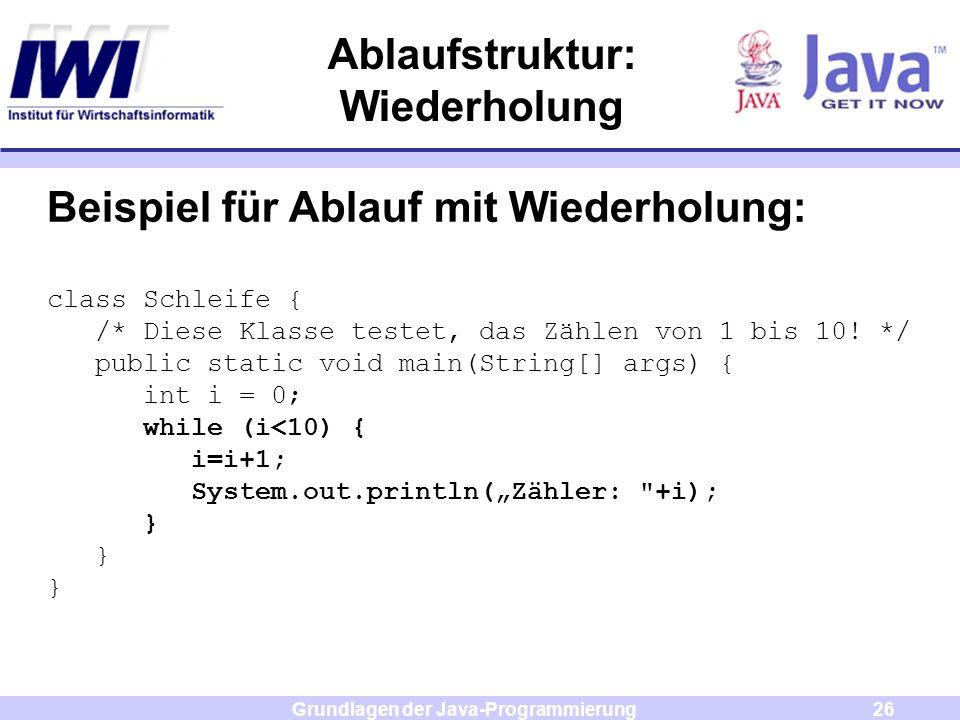 Grundlagen der Java-Programmierung26 Ablaufstruktur: Wiederholung Beispiel für Ablauf mit Wiederholung: class Schleife { /* Diese Klasse testet, das Z