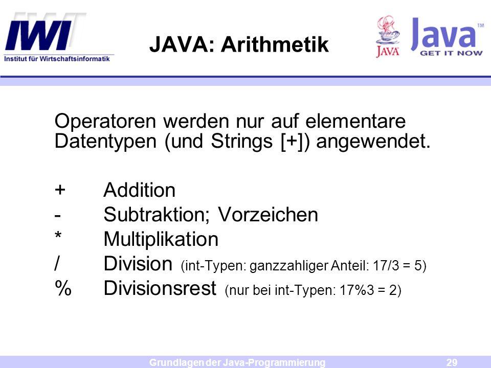 Grundlagen der Java-Programmierung29 JAVA: Arithmetik Operatoren werden nur auf elementare Datentypen (und Strings [+]) angewendet. +Addition -Subtrak