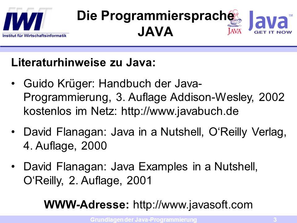 Grundlagen der Java-Programmierung3 Die Programmiersprache JAVA Literaturhinweise zu Java: Guido Krüger: Handbuch der Java- Programmierung, 3. Auflage