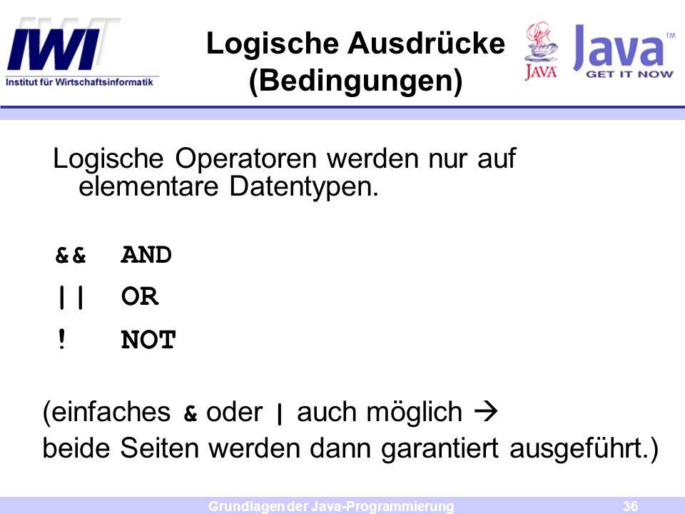 Grundlagen der Java-Programmierung36 Logische Ausdrücke (Bedingungen) Logische Operatoren werden nur auf elementare Datentypen. &&AND ||OR !NOT (einfa
