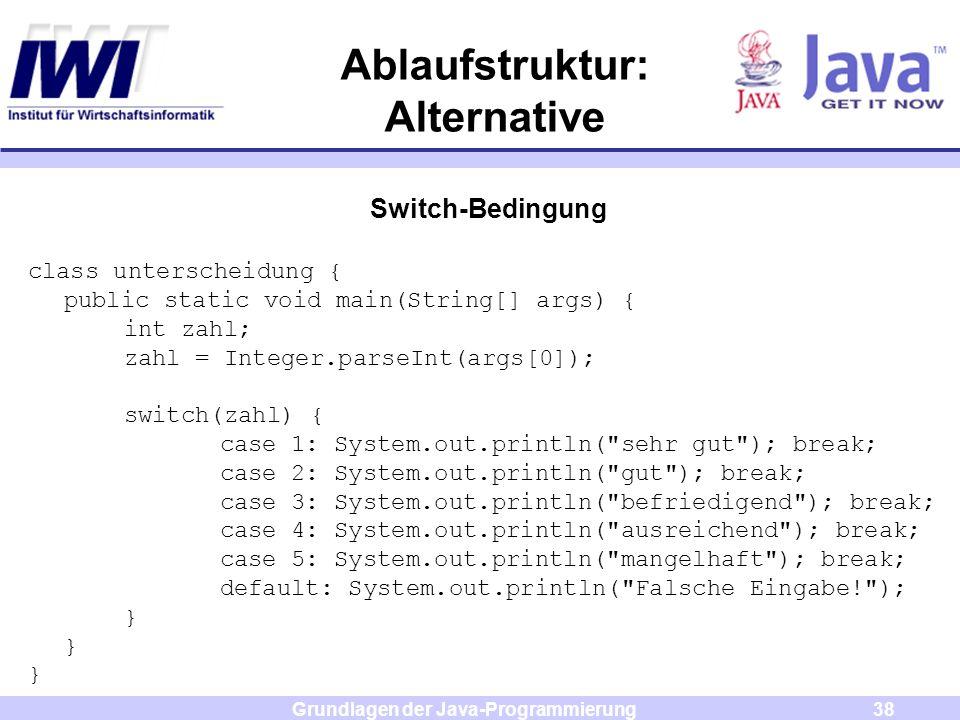 Grundlagen der Java-Programmierung38 Ablaufstruktur: Alternative Switch-Bedingung class unterscheidung { public static void main(String[] args) { int