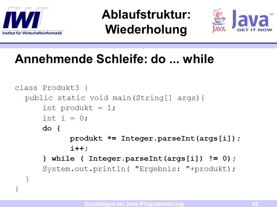 Grundlagen der Java-Programmierung42 Ablaufstruktur: Wiederholung Annehmende Schleife: do... while class Produkt3 { public static void main(String[] a