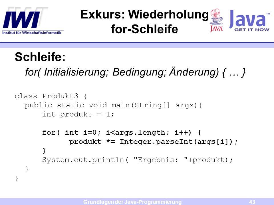 Grundlagen der Java-Programmierung43 Exkurs: Wiederholung for-Schleife Schleife: for( Initialisierung; Bedingung; Änderung) { … } class Produkt3 { pub