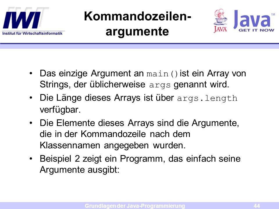 Grundlagen der Java-Programmierung44 Kommandozeilen- argumente Das einzige Argument an main() ist ein Array von Strings, der üblicherweise args genann