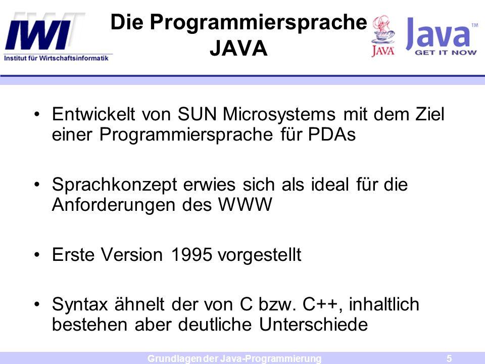 Grundlagen der Java-Programmierung5 Entwickelt von SUN Microsystems mit dem Ziel einer Programmiersprache für PDAs Sprachkonzept erwies sich als ideal
