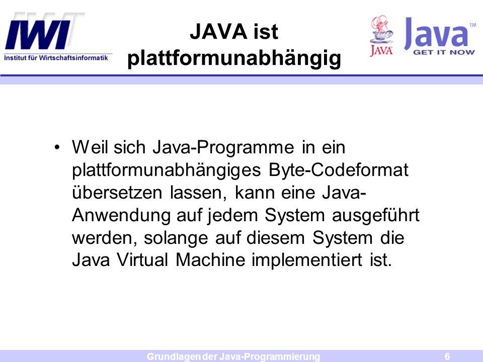 Grundlagen der Java-Programmierung6 JAVA ist plattformunabhängig Weil sich Java-Programme in ein plattformunabhängiges Byte-Codeformat übersetzen lass