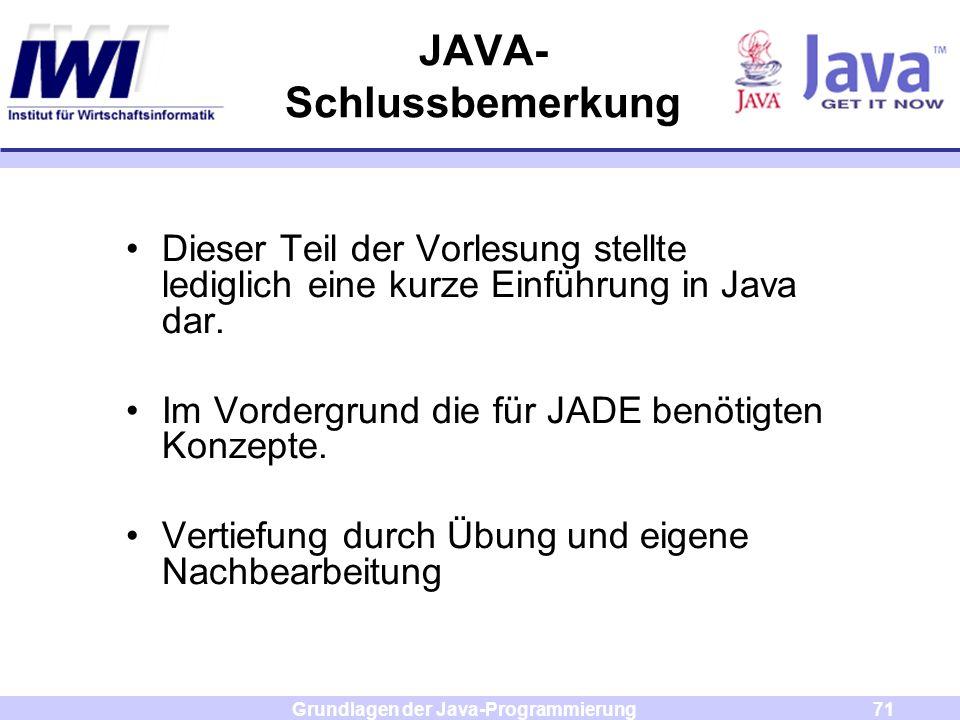 Grundlagen der Java-Programmierung71 JAVA- Schlussbemerkung Dieser Teil der Vorlesung stellte lediglich eine kurze Einführung in Java dar. Im Vordergr