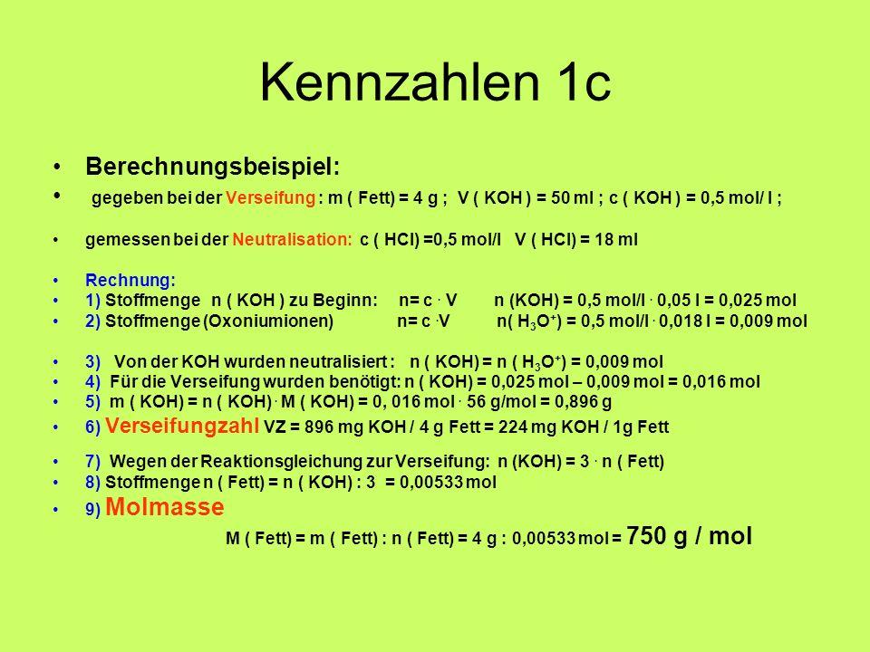 Kennzahlen 1c Berechnungsbeispiel: gegeben bei der Verseifung : m ( Fett) = 4 g ; V ( KOH ) = 50 ml ; c ( KOH ) = 0,5 mol/ l ; gemessen bei der Neutra