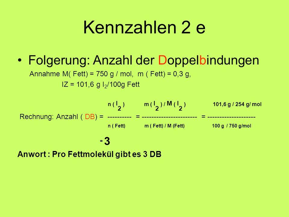 Kennzahlen 2 e Folgerung: Anzahl der Doppelbindungen Annahme M( Fett) = 750 g / mol, m ( Fett) = 0,3 g, IZ = 101,6 g I 2 /100g Fett n ( I 2 ) m ( I 2