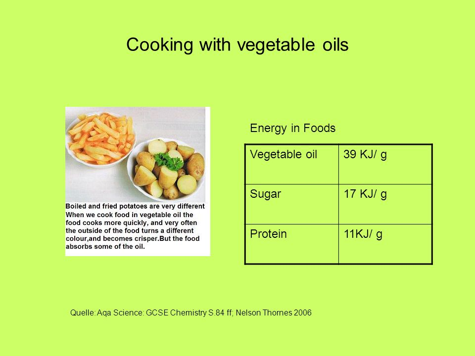 Cooking with vegetable oils Energy in Foods Vegetable oil39 KJ/ g Sugar17 KJ/ g Protein11KJ/ g Quelle: Aqa Science: GCSE Chemistry S.84 ff; Nelson Tho