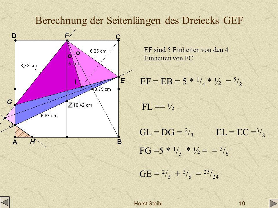 Horst Steibl10 Berechnung der Seitenlängen des Dreiecks GEF EF sind 5 Einheiten von den 4 Einheiten von FC EF = EB = 5 * 1 / 4 * ½ = 5 / 8 L FL == ½ G