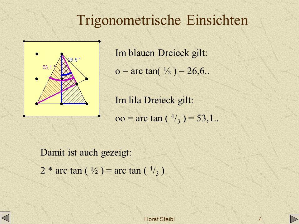 Horst Steibl4 Trigonometrische Einsichten Im blauen Dreieck gilt: o = arc tan( ½ ) = 26,6.. Im lila Dreieck gilt: oo = arc tan ( 4 / 3 ) = 53,1.. Dami