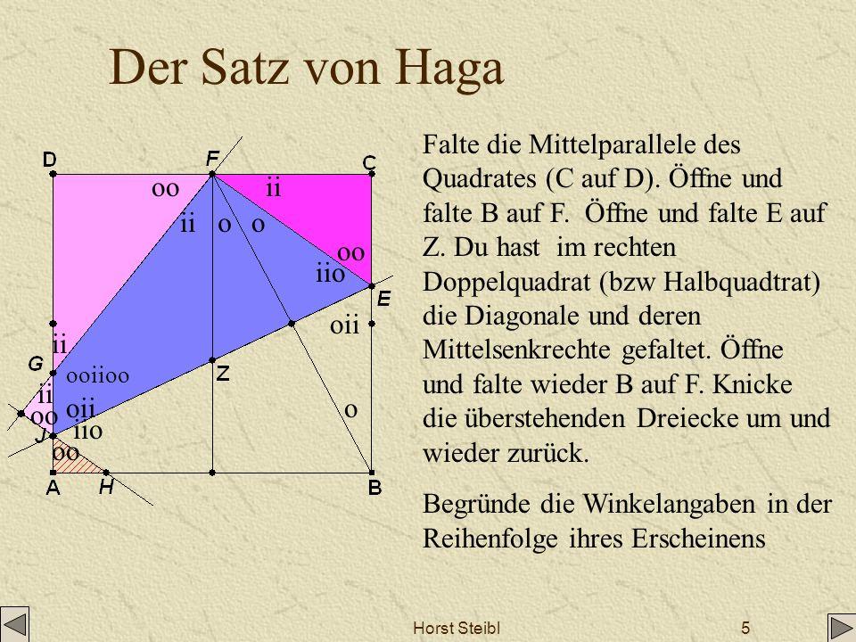 Horst Steibl5 Der Satz von Haga Falte die Mittelparallele des Quadrates (C auf D). Öffne und falte B auf F. Öffne und falte E auf Z. Du hast im rechte