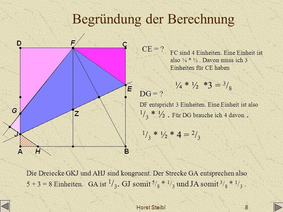 Horst Steibl8 Begründung der Berechnung CE = ? ¼ * ½ *3 = 3 / 8 DG = ? 1 / 3 * ½ * 4 = 2 / 3 FC sind 4 Einheiten. Eine Einheit ist also ¼ * ½. Davon m