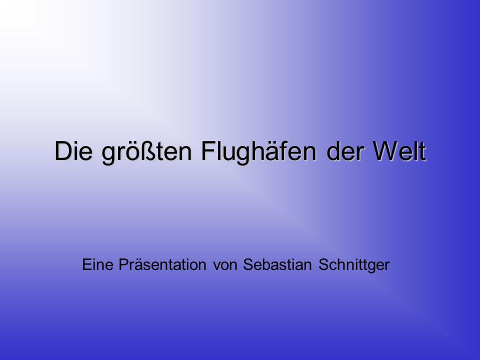 Die größten Flughäfen der Welt Eine Präsentation von Sebastian Schnittger