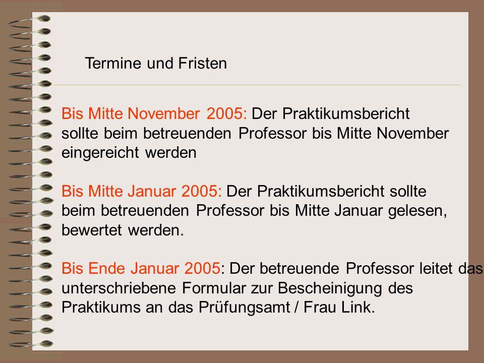 Bis Mitte November 2005: Der Praktikumsbericht sollte beim betreuenden Professor bis Mitte November eingereicht werden Bis Mitte Januar 2005: Der Praktikumsbericht sollte beim betreuenden Professor bis Mitte Januar gelesen, bewertet werden.