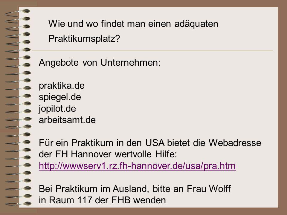 Angebote von Unternehmen: praktika.de spiegel.de jopilot.de arbeitsamt.de Für ein Praktikum in den USA bietet die Webadresse der FH Hannover wertvolle Hilfe: http://wwwserv1.rz.fh-hannover.de/usa/pra.htm Bei Praktikum im Ausland, bitte an Frau Wolff in Raum 117 der FHB wenden Wie und wo findet man einen adäquaten Praktikumsplatz?