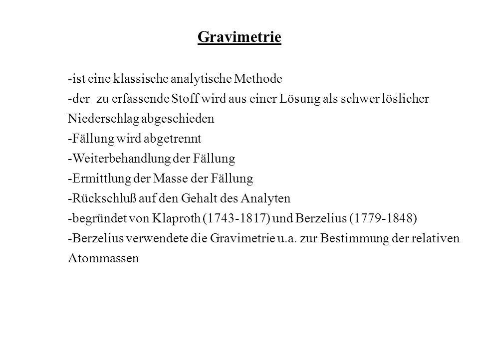 Gravimetrie -ist eine klassische analytische Methode -der zu erfassende Stoff wird aus einer Lösung als schwer löslicher Niederschlag abgeschieden -Fä