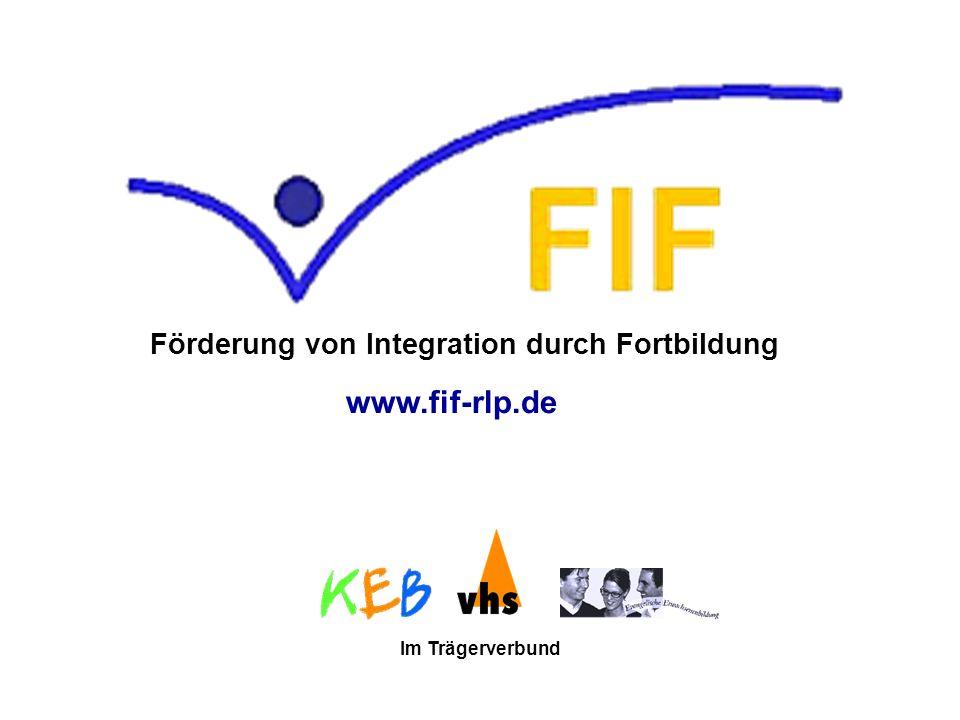 FIF - Förderung von Integration durch Fortbildung ist eine Fortbildungseinrichtung in gemeinsamer Trägerschaft der drei großen Weiterbildungsträger von Rheinland-Pfalz: FIF wird vom Ministerium für Wissenschaft, Weiterbildung, Forschung und Kultur Rheinland-Pfalz als Modellprojekt gefördert.