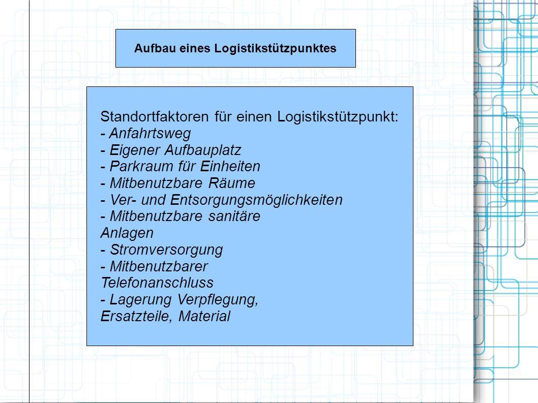 Aufbau eines Logistikstützpunktes Standortfaktoren für einen Logistikstützpunkt: - Anfahrtsweg - Eigener Aufbauplatz - Parkraum für Einheiten - Mitben
