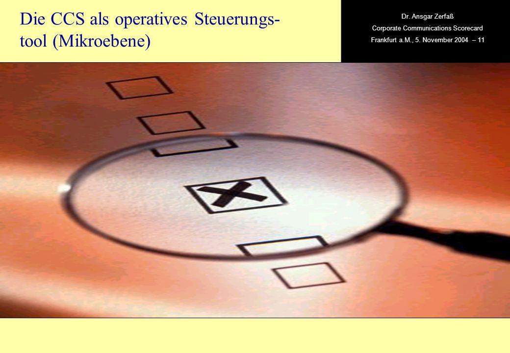 , Dr. Ansgar Zerfaß Corporate Communications Scorecard Frankfurt a.M., 5. November 2004 – 11 Die CCS als operatives Steuerungs- tool (Mikroebene)