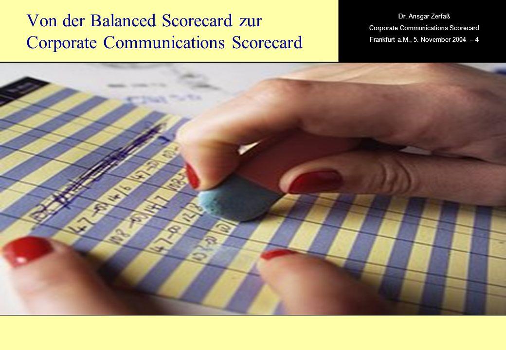 , Dr. Ansgar Zerfaß Corporate Communications Scorecard Frankfurt a.M., 5. November 2004 – 4 Von der Balanced Scorecard zur Corporate Communications Sc