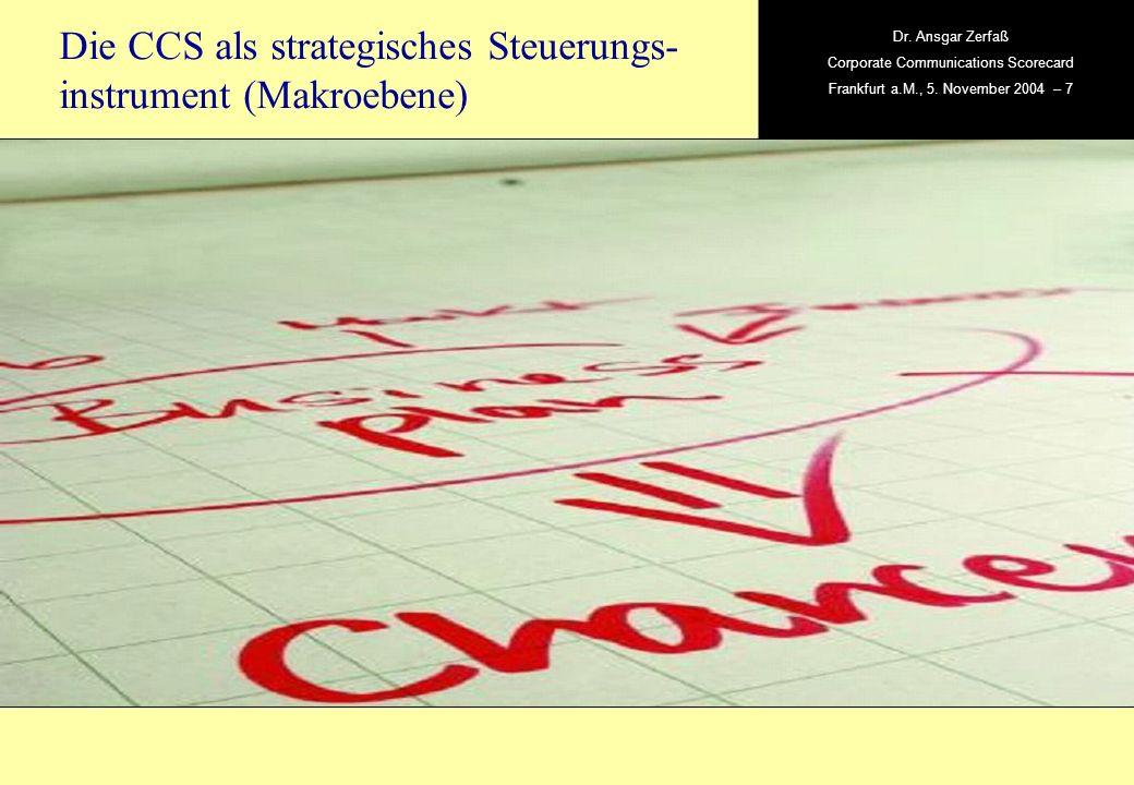, Dr. Ansgar Zerfaß Corporate Communications Scorecard Frankfurt a.M., 5. November 2004 – 7 Die CCS als strategisches Steuerungs- instrument (Makroebe