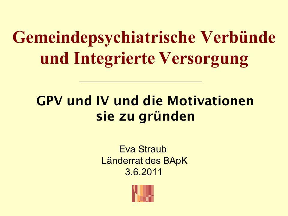 Gemeindepsychiatrische Verbünde und Integrierte Versorgung GPV und IV und die Motivationen sie zu gründen Eva Straub Länderrat des BApK 3.6.2011