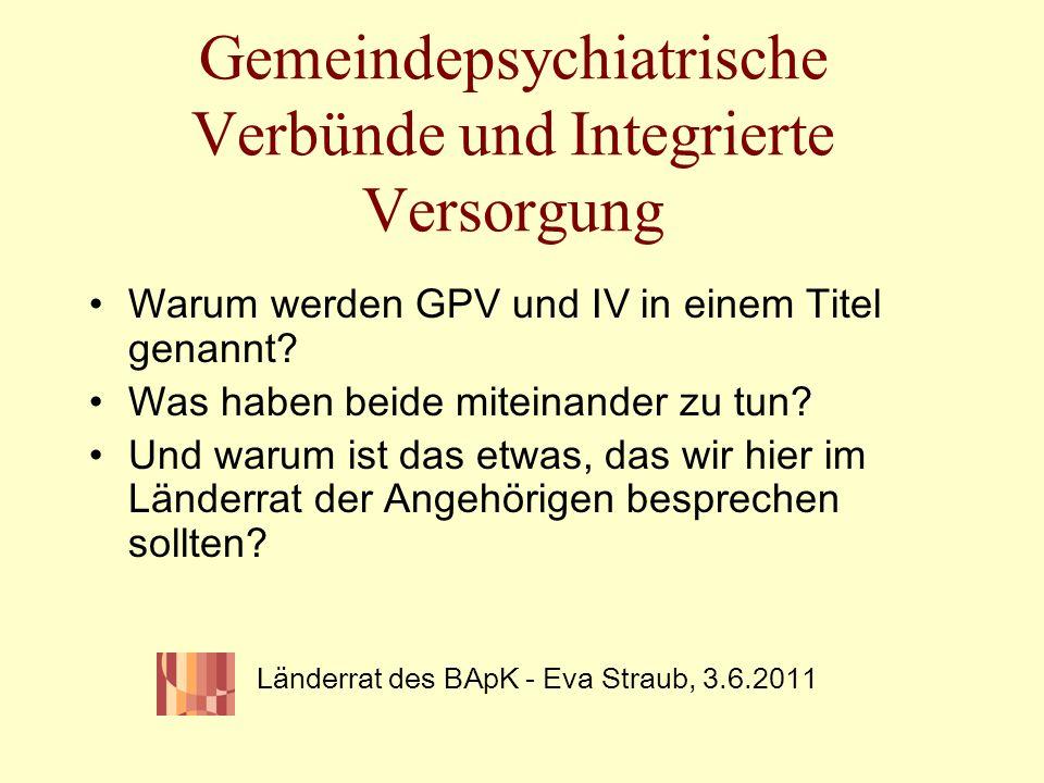 Gemeindepsychiatrische Verbünde und Integrierte Versorgung Warum werden GPV und IV in einem Titel genannt? Was haben beide miteinander zu tun? Und war