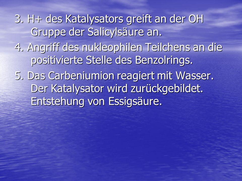 3. H+ des Katalysators greift an der OH Gruppe der Salicylsäure an. 4. Angriff des nukleophilen Teilchens an die positivierte Stelle des Benzolrings.