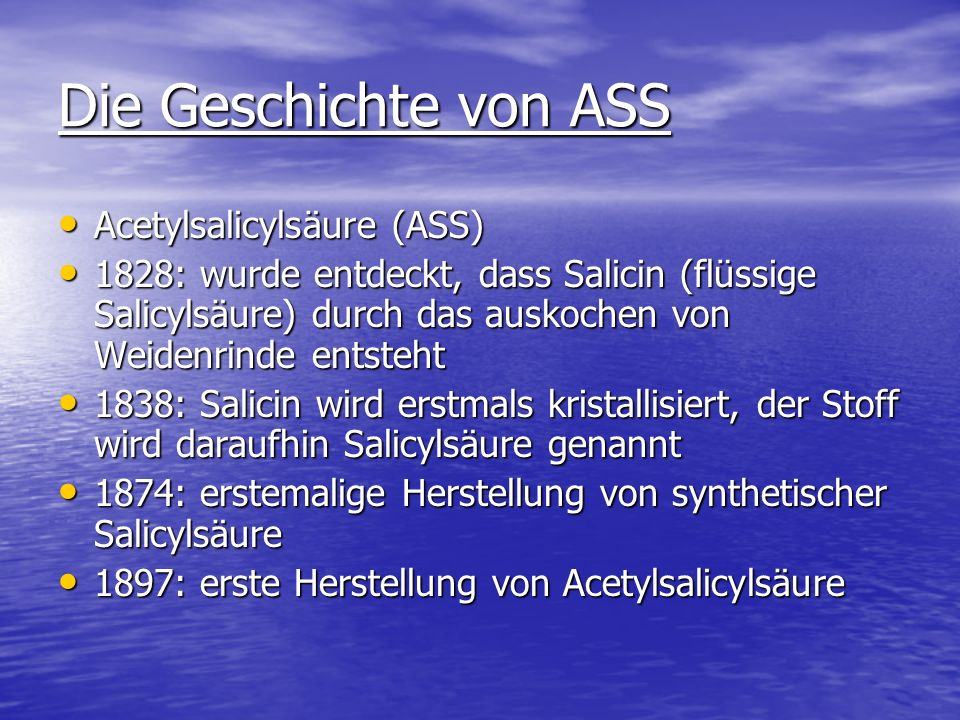 Die Geschichte von ASS Acetylsalicylsäure (ASS) Acetylsalicylsäure (ASS) 1828: wurde entdeckt, dass Salicin (flüssige Salicylsäure) durch das auskoche