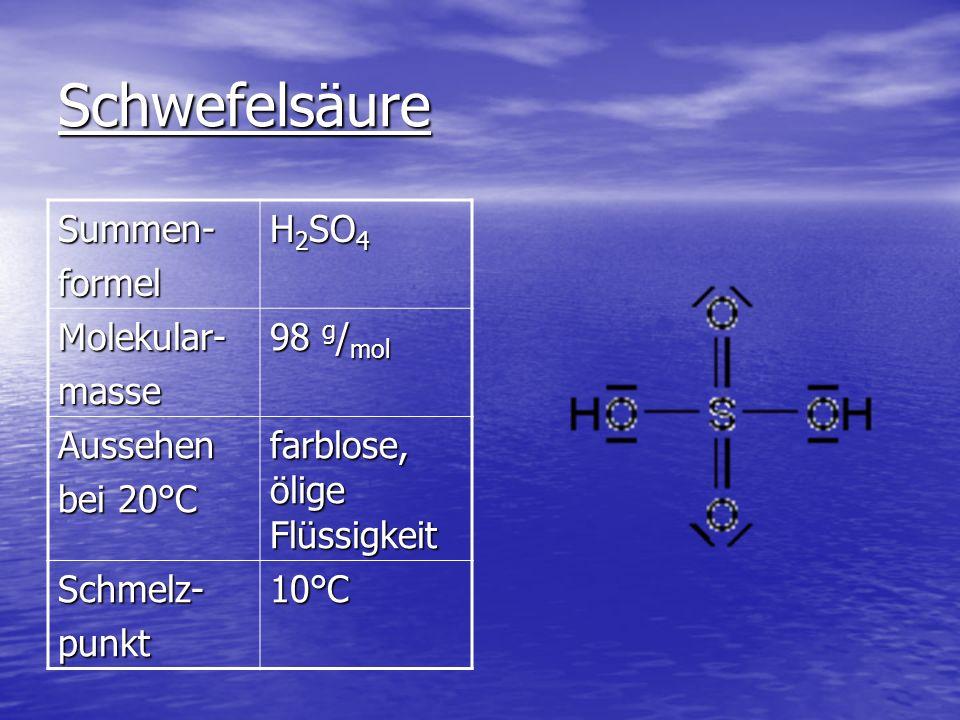 Schwefelsäure Summen-formel H 2 SO 4 Molekular-masse 98 g / mol Aussehen bei 20°C farblose, ölige Flüssigkeit Schmelz-punkt10°C