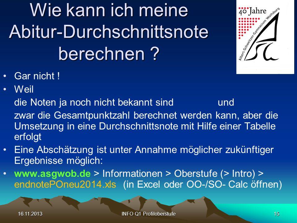 16.11.2013INFO Q1 Profiloberstufe15 Wie kann ich meine Abitur-Durchschnittsnote berechnen ? Gar nicht ! Weil die Noten ja noch nicht bekannt sind und
