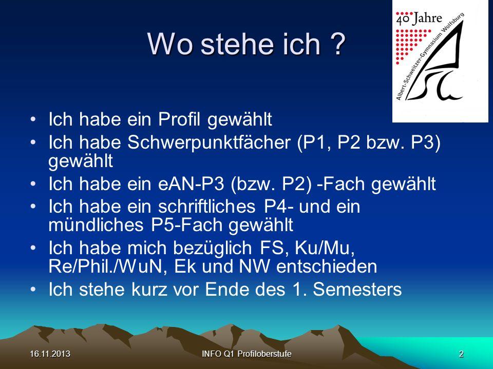 16.11.2013INFO Q1 Profiloberstufe2 Wo stehe ich ? Ich habe ein Profil gewählt Ich habe Schwerpunktfächer (P1, P2 bzw. P3) gewählt Ich habe ein eAN-P3