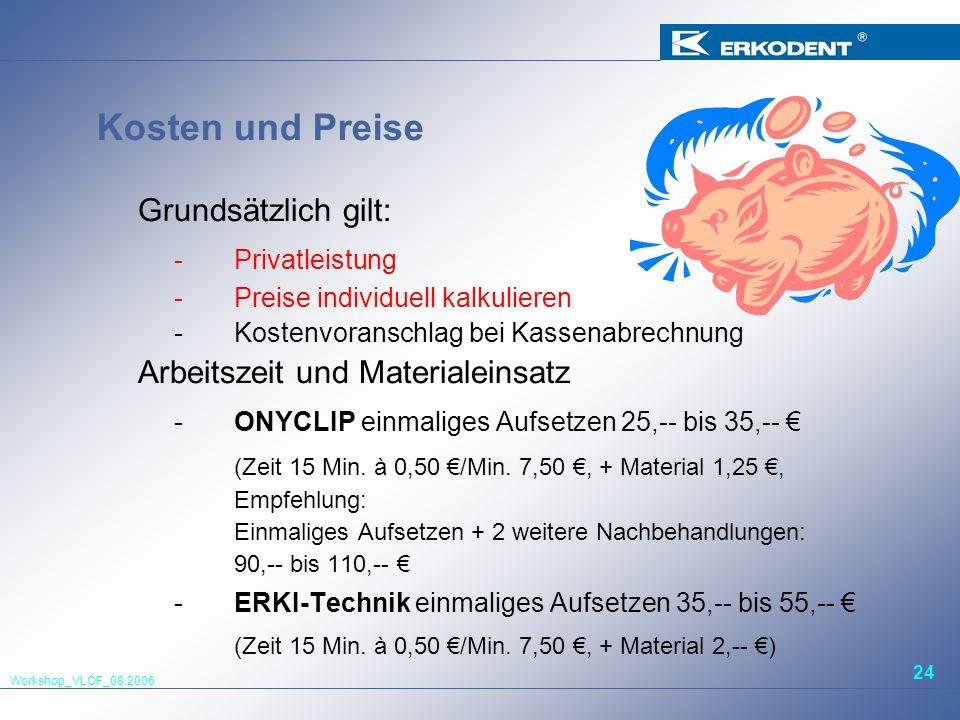 Workshop_VLOF_08.2006 24 Kosten und Preise Grundsätzlich gilt: -Privatleistung -Preise individuell kalkulieren -Kostenvoranschlag bei Kassenabrechnung