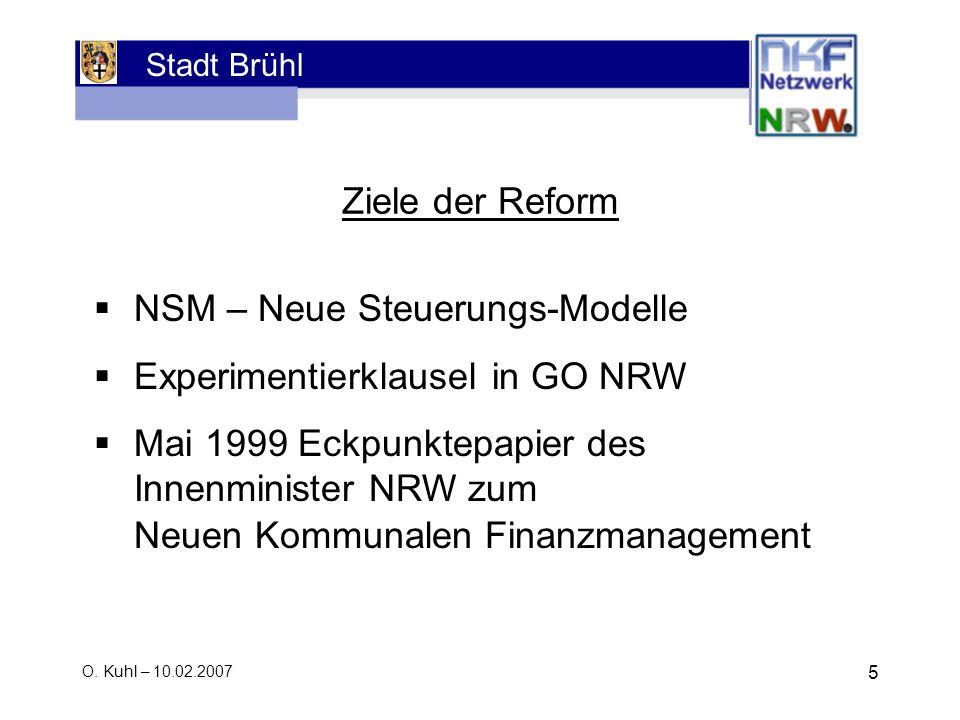 Stadt Brühl O. Kuhl – 10.02.2007 5 NSM – Neue Steuerungs-Modelle Experimentierklausel in GO NRW Mai 1999 Eckpunktepapier des Innenminister NRW zum Neu