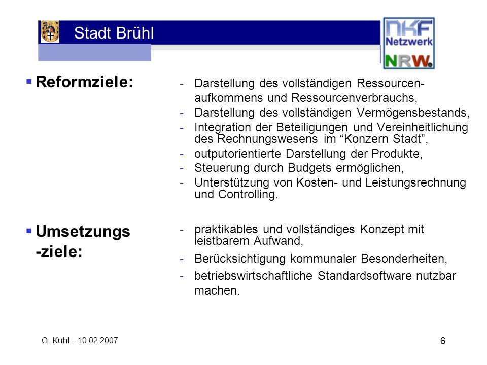 Stadt Brühl O. Kuhl – 10.02.2007 6 Reformziele: Umsetzungs -ziele: -Darstellung des vollständigen Ressourcen- aufkommens und Ressourcenverbrauchs, -Da