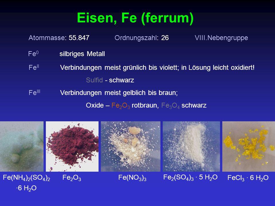 Atommasse: 55.847Ordnungszahl: 26VIII.Nebengruppe Fe II Verbindungen meist grünlich bis violett; in Lösung leicht oxidiert! Sulfid - schwarz Eisen, Fe