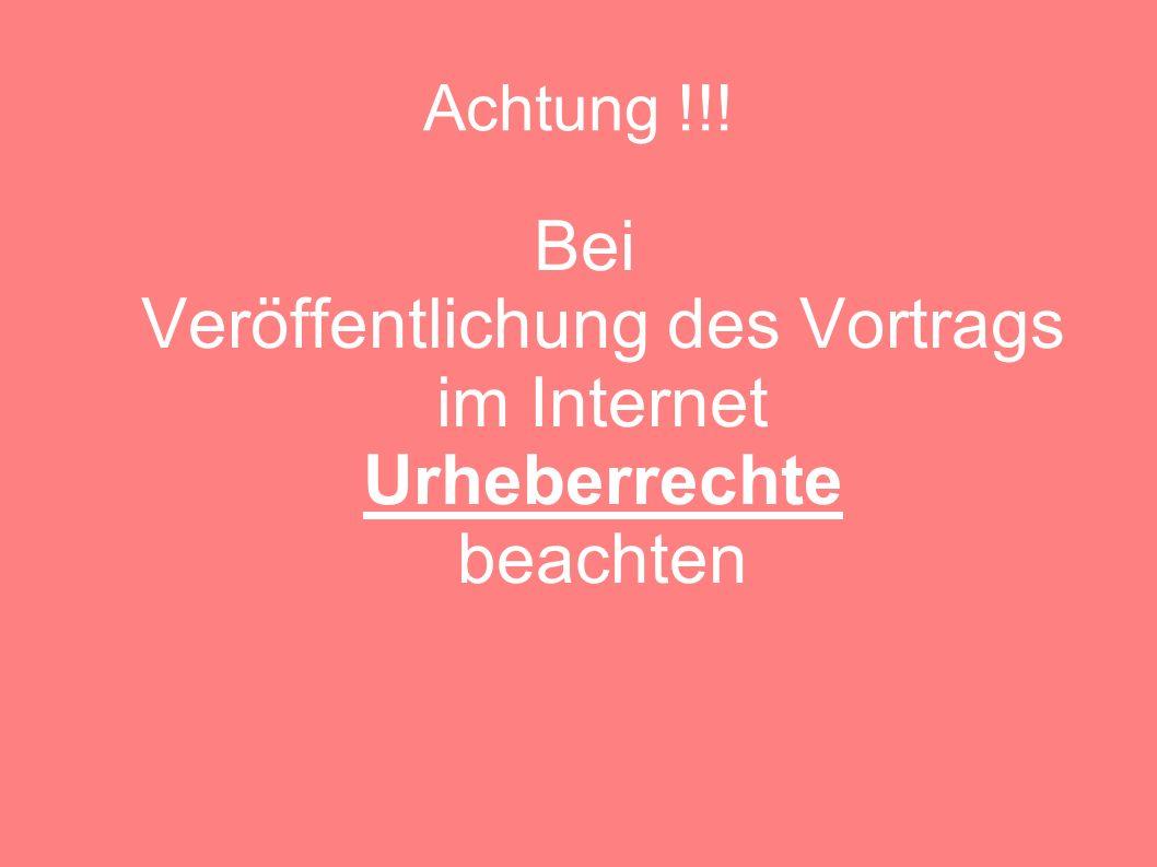 Achtung !!! Bei Veröffentlichung des Vortrags im Internet Urheberrechte beachten